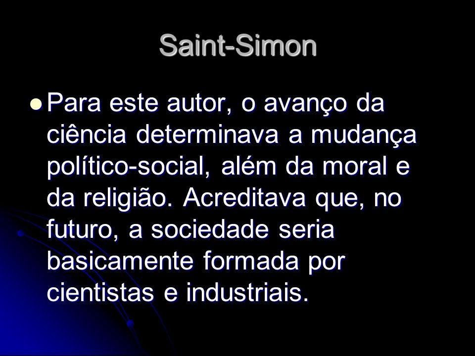 Saint-Simon Para este autor, o avanço da ciência determinava a mudança político-social, além da moral e da religião. Acreditava que, no futuro, a soci