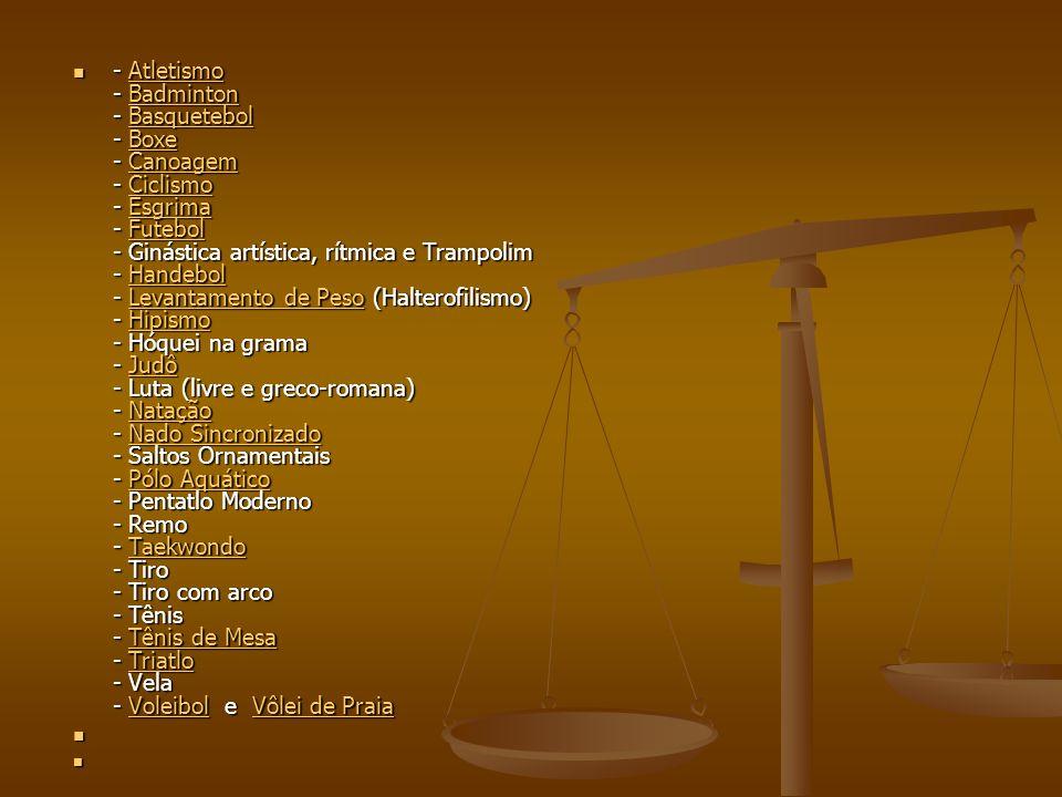 - Atletismo - Badminton - Basquetebol - Boxe - Canoagem - Ciclismo - Esgrima - Futebol - Ginástica artística, rítmica e Trampolim - Handebol - Levantamento de Peso (Halterofilismo) - Hipismo - Hóquei na grama - Judô - Luta (livre e greco-romana) - Natação - Nado Sincronizado - Saltos Ornamentais - Pólo Aquático - Pentatlo Moderno - Remo - Taekwondo - Tiro - Tiro com arco - Tênis - Tênis de Mesa - Triatlo - Vela - Voleibol e Vôlei de Praia - Atletismo - Badminton - Basquetebol - Boxe - Canoagem - Ciclismo - Esgrima - Futebol - Ginástica artística, rítmica e Trampolim - Handebol - Levantamento de Peso (Halterofilismo) - Hipismo - Hóquei na grama - Judô - Luta (livre e greco-romana) - Natação - Nado Sincronizado - Saltos Ornamentais - Pólo Aquático - Pentatlo Moderno - Remo - Taekwondo - Tiro - Tiro com arco - Tênis - Tênis de Mesa - Triatlo - Vela - Voleibol e Vôlei de PraiaAtletismoBadmintonBasquetebolBoxeCanoagemCiclismoEsgrimaFutebolHandebolLevantamento de PesoHipismoJudôNataçãoNado SincronizadoPólo AquáticoTaekwondoTênis de MesaTriatloVoleibolVôlei de PraiaAtletismoBadmintonBasquetebolBoxeCanoagemCiclismoEsgrimaFutebolHandebolLevantamento de PesoHipismoJudôNataçãoNado SincronizadoPólo AquáticoTaekwondoTênis de MesaTriatloVoleibolVôlei de Praia