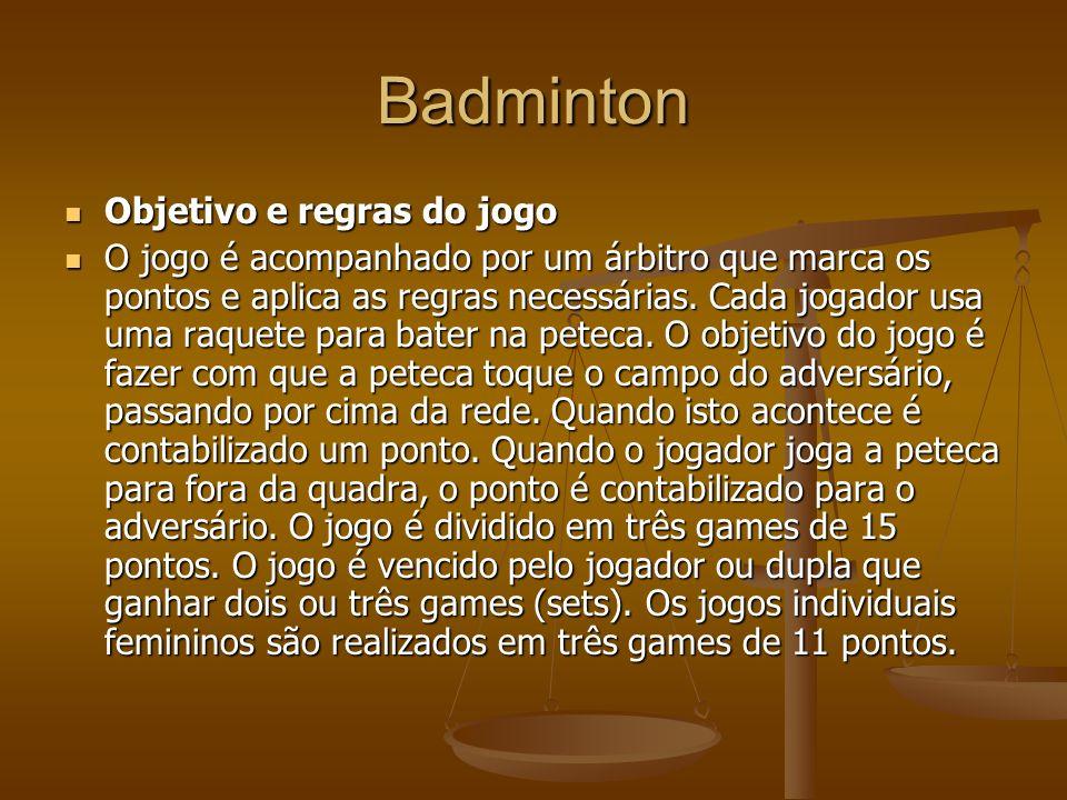 Badminton Objetivo e regras do jogo Objetivo e regras do jogo O jogo é acompanhado por um árbitro que marca os pontos e aplica as regras necessárias.