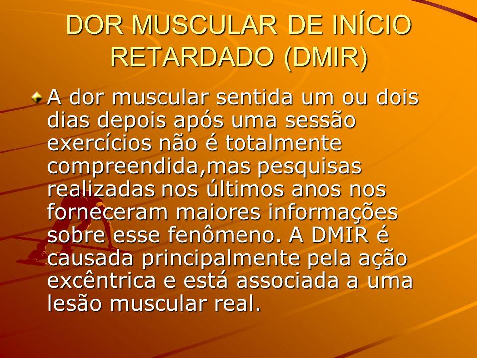 DOR MUSCULAR DE INÍCIO RETARDADO (DMIR) A dor muscular sentida um ou dois dias depois após uma sessão exercícios não é totalmente compreendida,mas pes