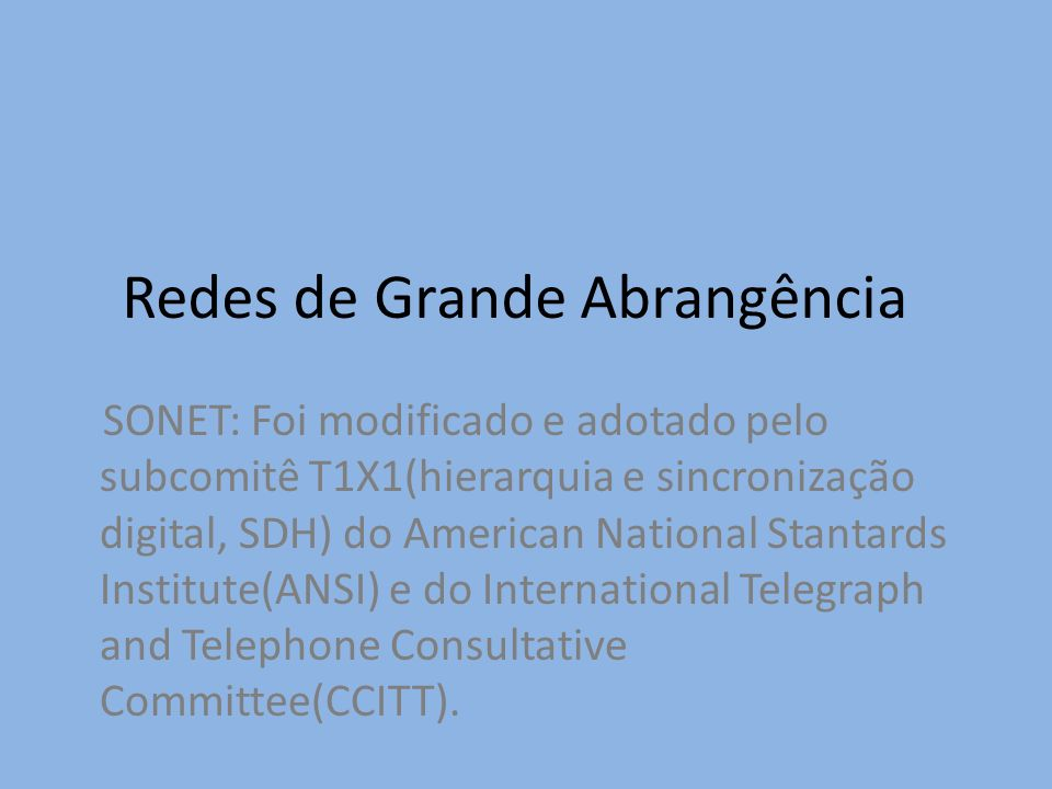 Redes de Grande Abrangência SONET: Foi modificado e adotado pelo subcomitê T1X1(hierarquia e sincronização digital, SDH) do American National Stantard