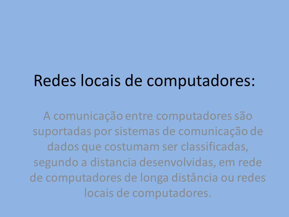 Redes locais de computadores: A comunicação entre computadores são suportadas por sistemas de comunicação de dados que costumam ser classificadas, seg