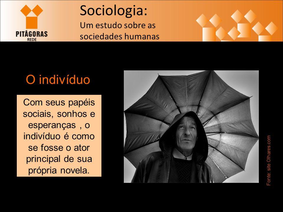 Sociologia: Um estudo sobre as sociedades humanas O indivíduo Fonte: site Olhares.com Com seus papéis sociais, sonhos e esperanças, o indivíduo é como se fosse o ator principal de sua própria novela.