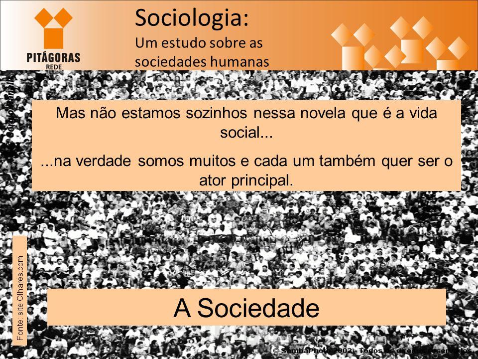 Sociologia: Um estudo sobre as sociedades humanas Mas não estamos sozinhos nessa novela que é a vida social......na verdade somos muitos e cada um também quer ser o ator principal.