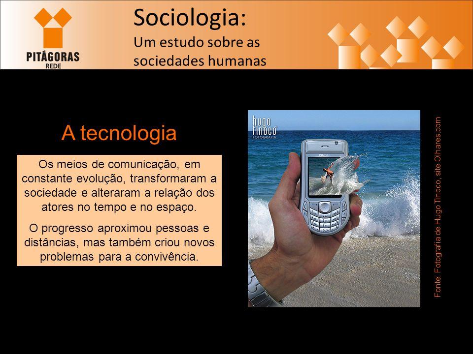 Sociologia: Um estudo sobre as sociedades humanas A tecnologia Fonte: Fotografia de Hugo Tinoco, site Olhares.com Os meios de comunicação, em constante evolução, transformaram a sociedade e alteraram a relação dos atores no tempo e no espaço.