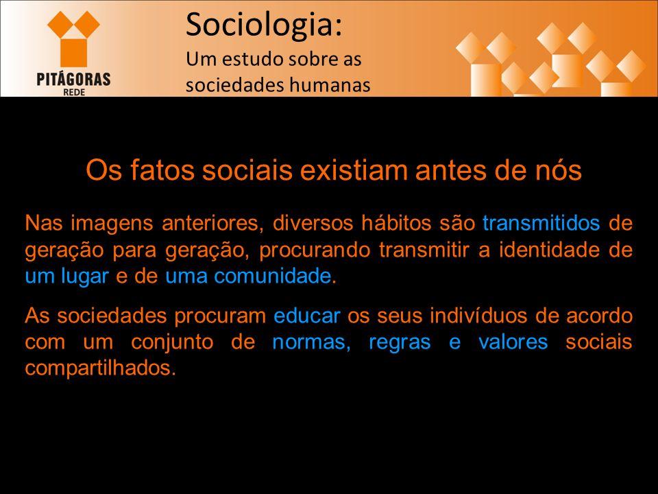 Sociologia: Um estudo sobre as sociedades humanas Os fatos sociais existiam antes de nós Nas imagens anteriores, diversos hábitos são transmitidos de geração para geração, procurando transmitir a identidade de um lugar e de uma comunidade.