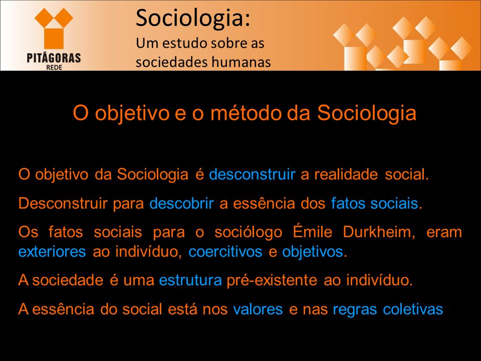 Sociologia: Um estudo sobre as sociedades humanas O objetivo e o método da Sociologia O objetivo da Sociologia é desconstruir a realidade social.