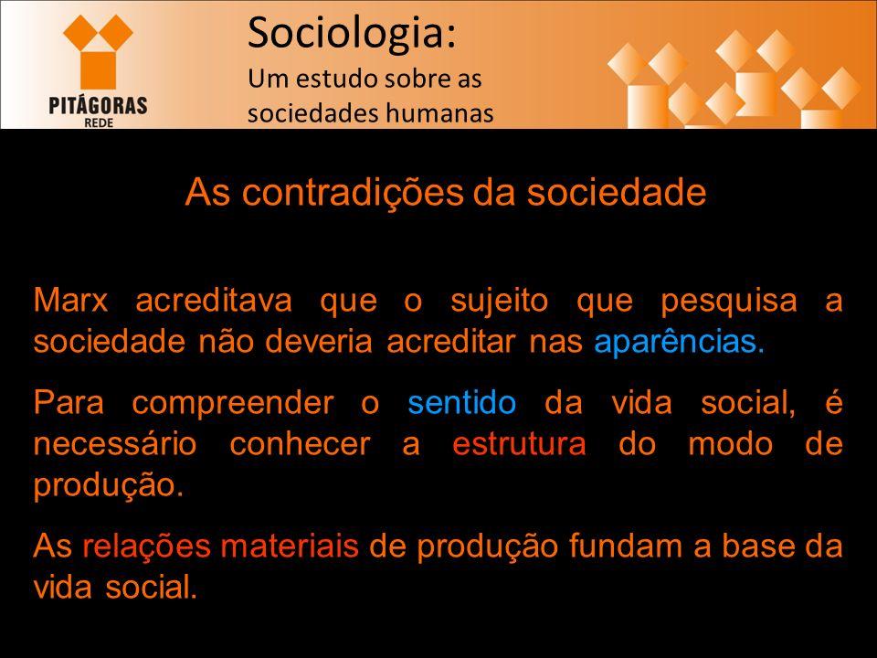 Sociologia: Um estudo sobre as sociedades humanas As contradições da sociedade Marx acreditava que o sujeito que pesquisa a sociedade não deveria acreditar nas aparências.