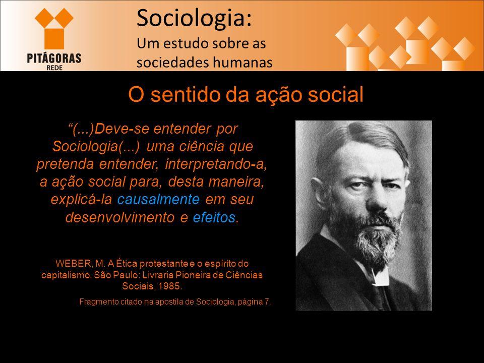 Sociologia: Um estudo sobre as sociedades humanas O sentido da ação social (...)Deve-se entender por Sociologia(...) uma ciência que pretenda entender, interpretando-a, a ação social para, desta maneira, explicá-la causalmente em seu desenvolvimento e efeitos.