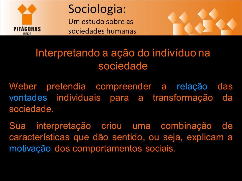 Sociologia: Um estudo sobre as sociedades humanas Interpretando a ação do indivíduo na sociedade Weber pretendia compreender a relação das vontades individuais para a transformação da sociedade.