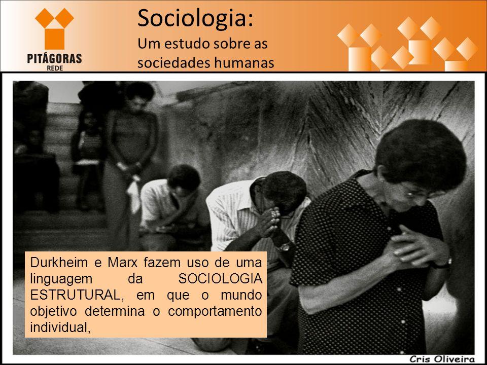Sociologia: Um estudo sobre as sociedades humanas Durkheim e Marx fazem uso de uma linguagem da SOCIOLOGIA ESTRUTURAL, em que o mundo objetivo determina o comportamento individual,