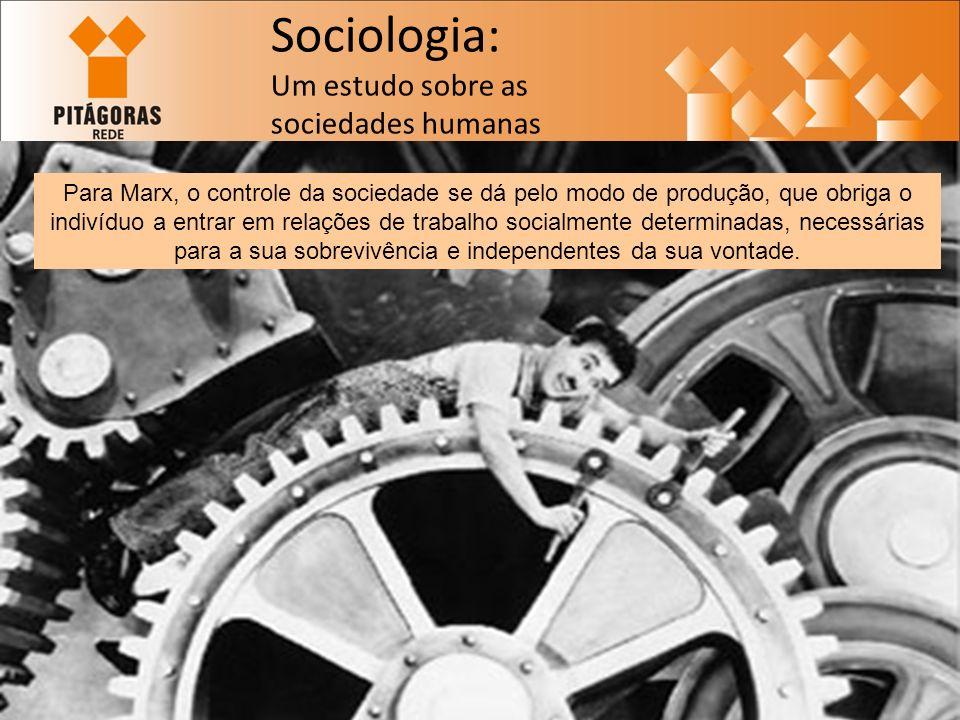Sociologia: Um estudo sobre as sociedades humanas Para Marx, o controle da sociedade se dá pelo modo de produção, que obriga o indivíduo a entrar em relações de trabalho socialmente determinadas, necessárias para a sua sobrevivência e independentes da sua vontade.