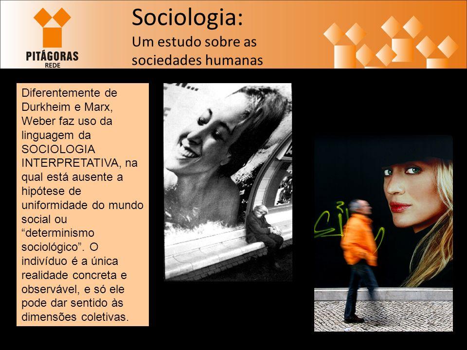 Sociologia: Um estudo sobre as sociedades humanas Diferentemente de Durkheim e Marx, Weber faz uso da linguagem da SOCIOLOGIA INTERPRETATIVA, na qual está ausente a hipótese de uniformidade do mundo social ou determinismo sociológico.