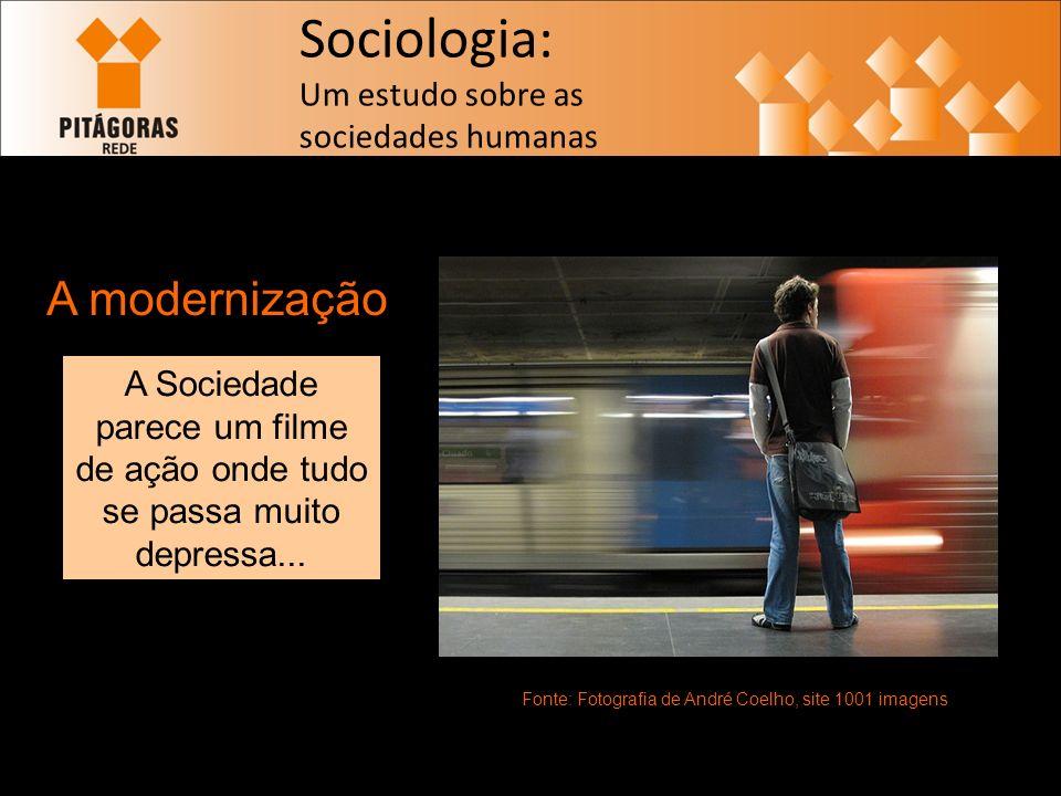 Sociologia: Um estudo sobre as sociedades humanas A modernização Fonte: Fotografia de André Coelho, site 1001 imagens A Sociedade parece um filme de ação onde tudo se passa muito depressa...