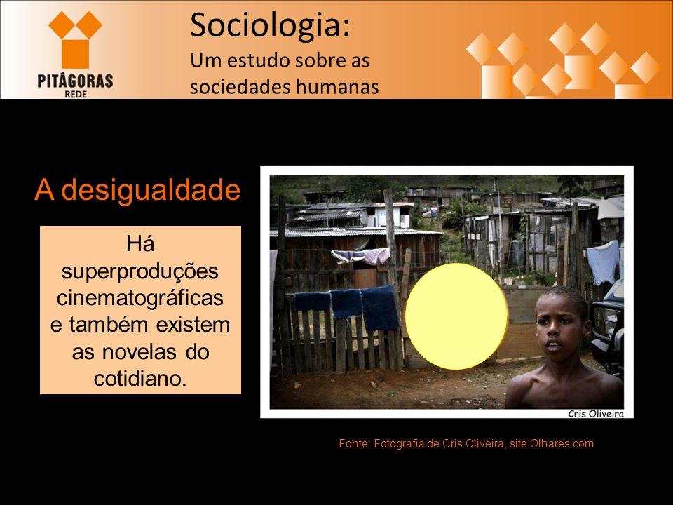 Sociologia: Um estudo sobre as sociedades humanas A desigualdade Fonte: Fotografia de Cris Oliveira, site Olhares.com Há superproduções cinematográficas e também existem as novelas do cotidiano.
