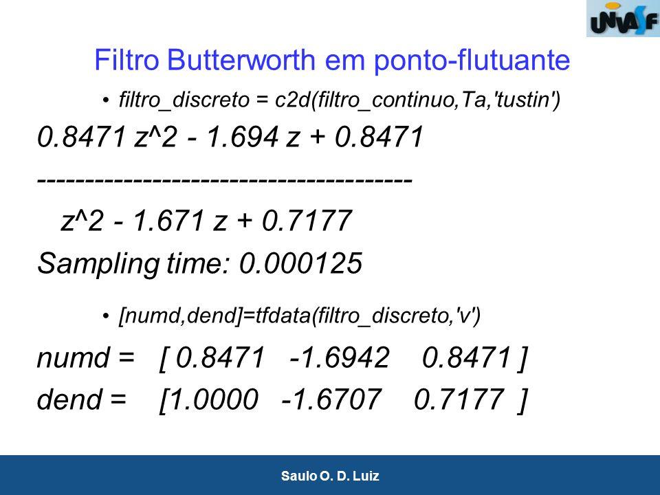 10 Saulo O. D. Luiz Filtro Butterworth em ponto-flutuante filtro_discreto = c2d(filtro_continuo,Ta,'tustin') 0.8471 z^2 - 1.694 z + 0.8471 -----------