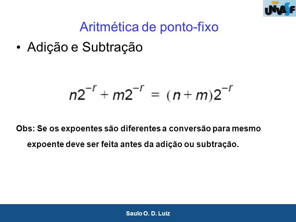 14 Saulo O. D. Luiz Aritmética de ponto-fixo Adição e Subtração Obs: Se os expoentes são diferentes a conversão para mesmo expoente deve ser feita ant
