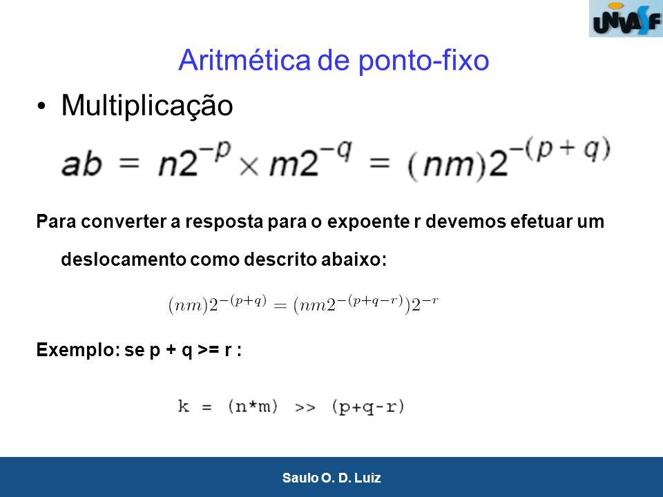 15 Saulo O. D. Luiz Aritmética de ponto-fixo Multiplicação Para converter a resposta para o expoente r devemos efetuar um deslocamento como descrito a
