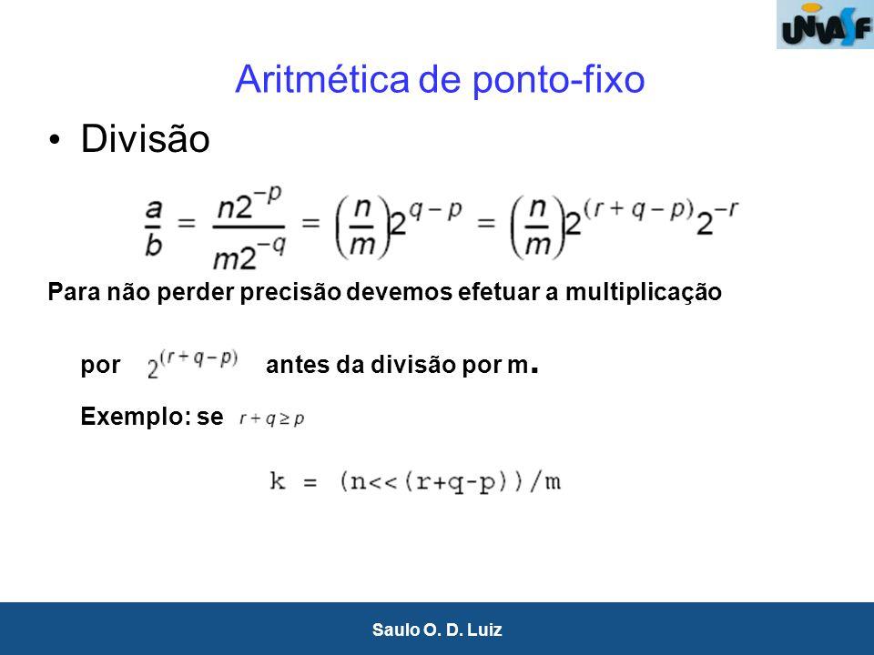 16 Saulo O. D. Luiz Aritmética de ponto-fixo Divisão Para não perder precisão devemos efetuar a multiplicação porantes da divisão por m. Exemplo: se