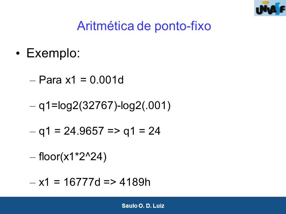 19 Saulo O. D. Luiz Aritmética de ponto-fixo Exemplo: – Para x1 = 0.001d – q1=log2(32767)-log2(.001) – q1 = 24.9657 => q1 = 24 – floor(x1*2^24) – x1 =