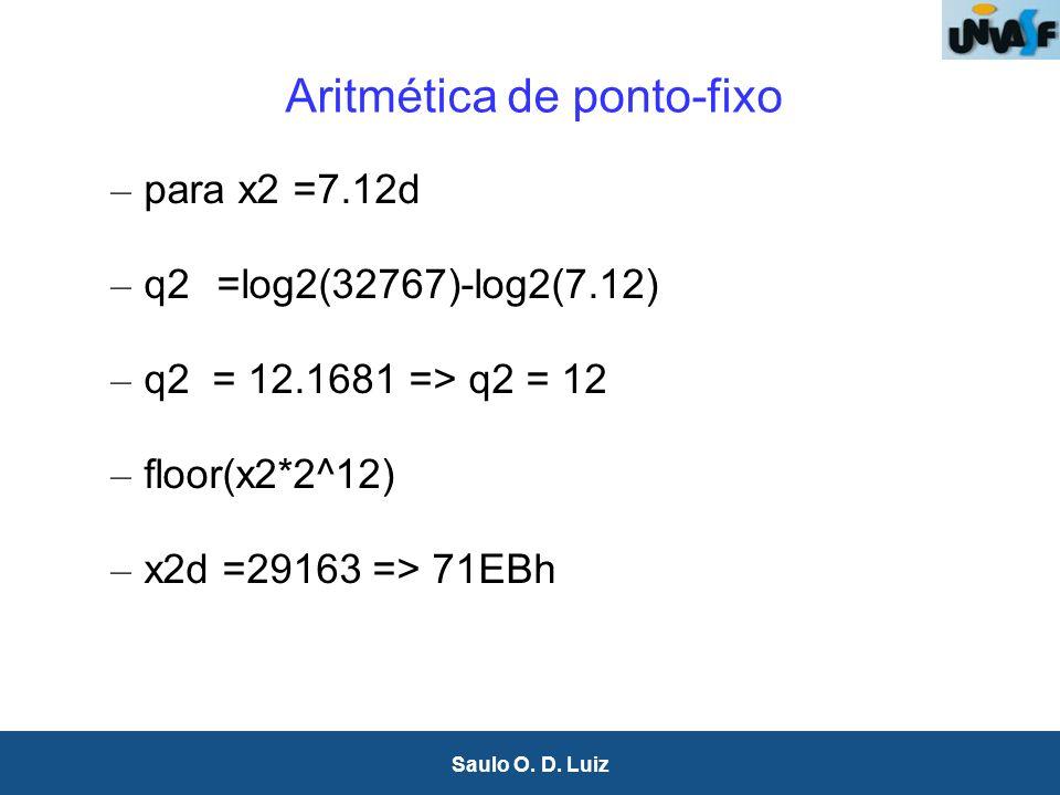 20 Saulo O. D. Luiz Aritmética de ponto-fixo – para x2 =7.12d – q2=log2(32767)-log2(7.12) – q2 = 12.1681 => q2 = 12 – floor(x2*2^12) – x2d =29163 => 7