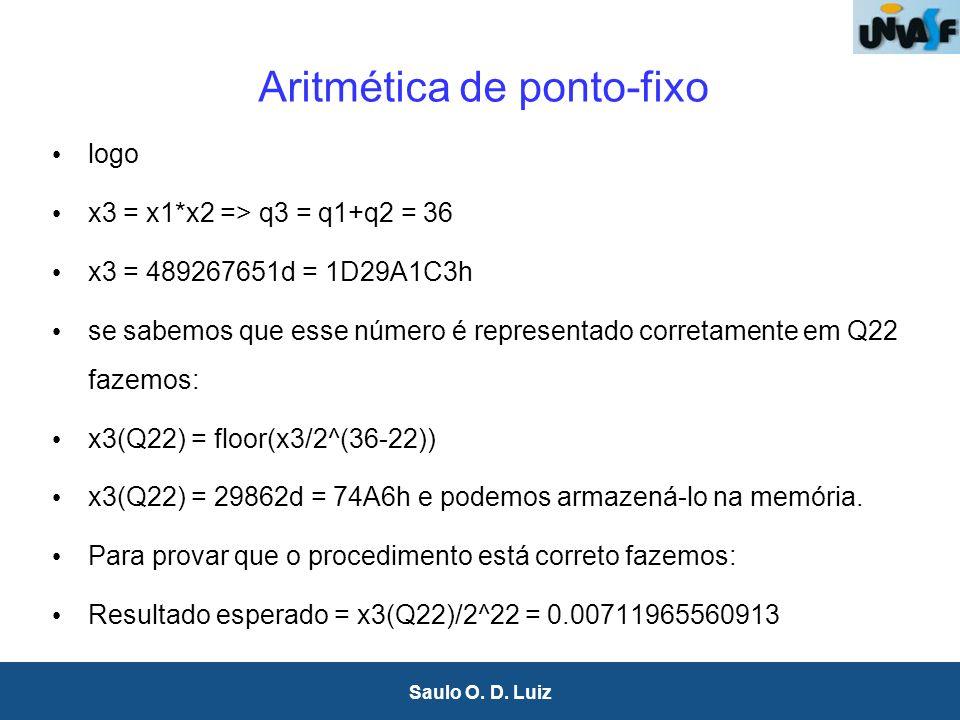 21 Saulo O. D. Luiz Aritmética de ponto-fixo logo x3 = x1*x2 => q3 = q1+q2 = 36 x3 = 489267651d = 1D29A1C3h se sabemos que esse número é representado