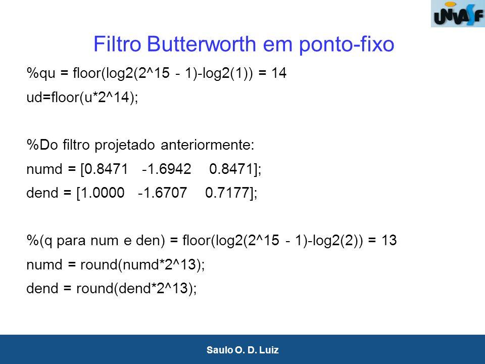 22 Saulo O. D. Luiz Filtro Butterworth em ponto-fixo %qu = floor(log2(2^15 - 1)-log2(1)) = 14 ud=floor(u*2^14); %Do filtro projetado anteriormente: nu