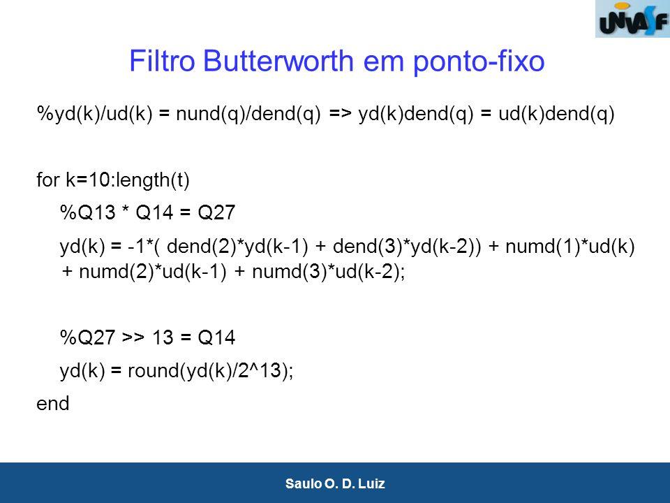 24 Saulo O. D. Luiz Filtro Butterworth em ponto-fixo %yd(k)/ud(k) = nund(q)/dend(q) => yd(k)dend(q) = ud(k)dend(q) for k=10:length(t) %Q13 * Q14 = Q27