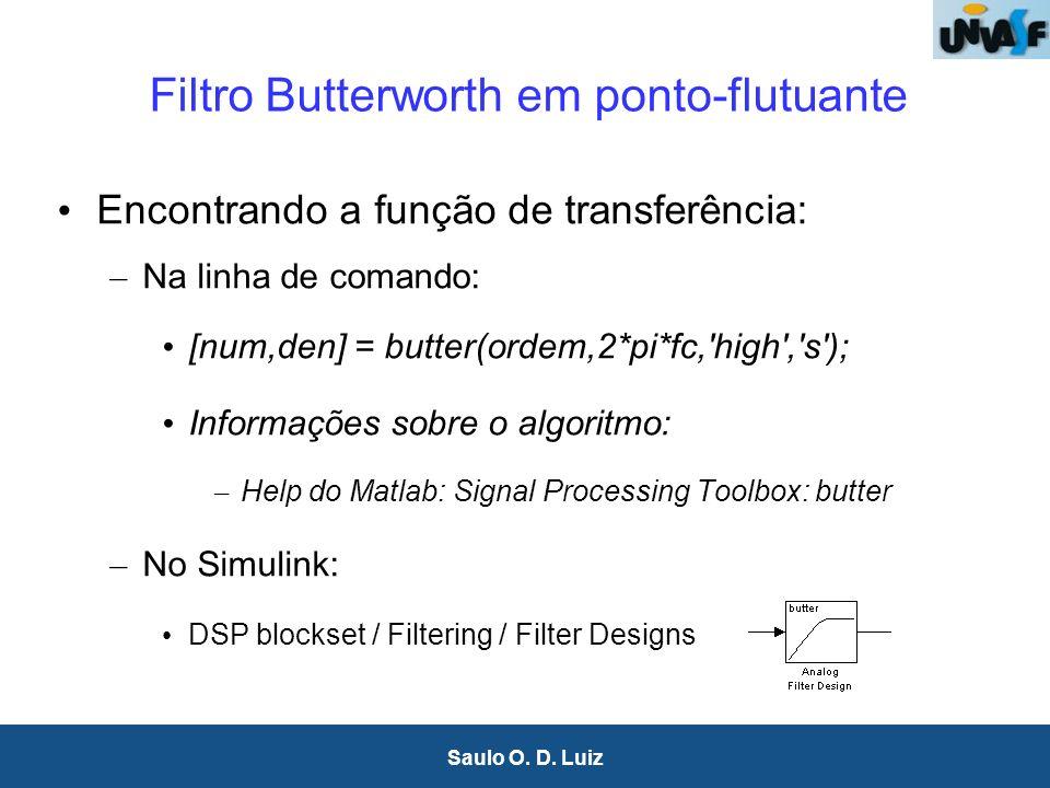 7 Saulo O. D. Luiz Filtro Butterworth em ponto-flutuante Encontrando a função de transferência: – Na linha de comando: [num,den] = butter(ordem,2*pi*f