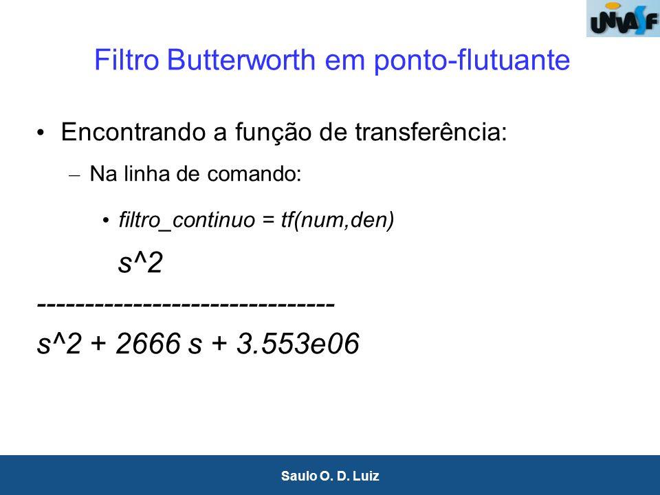 8 Saulo O. D. Luiz Filtro Butterworth em ponto-flutuante Encontrando a função de transferência: – Na linha de comando: filtro_continuo = tf(num,den) s