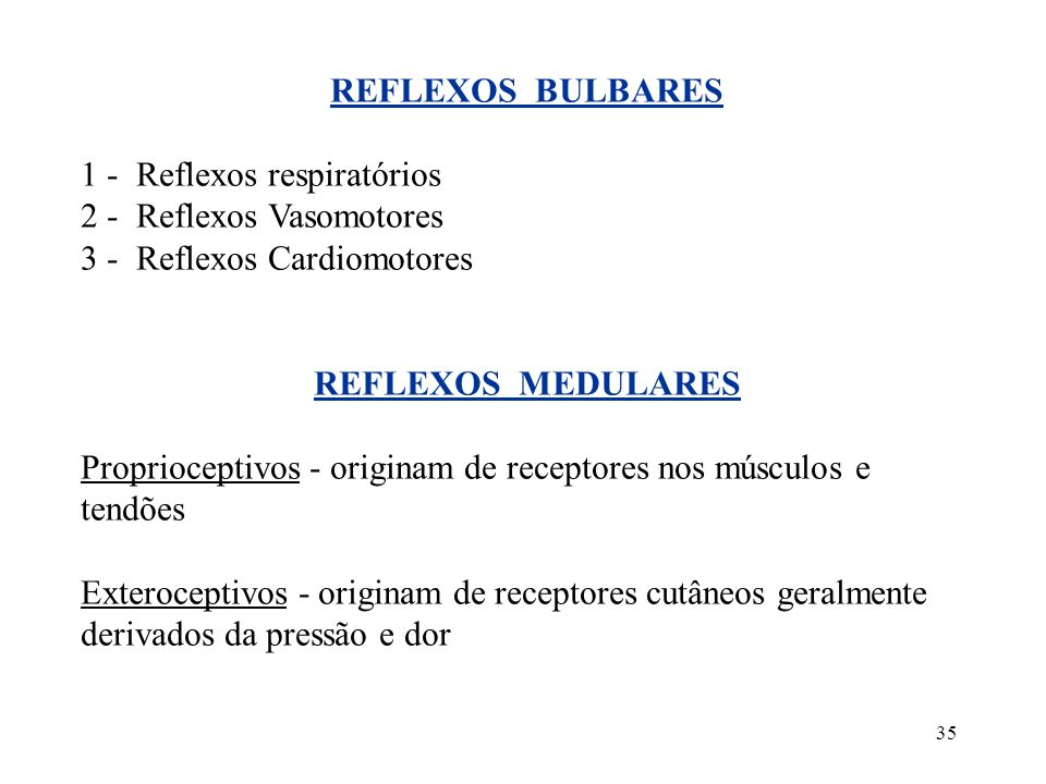35 REFLEXOS BULBARES 1 - Reflexos respiratórios 2 - Reflexos Vasomotores 3 - Reflexos Cardiomotores REFLEXOS MEDULARES Proprioceptivos - originam de r