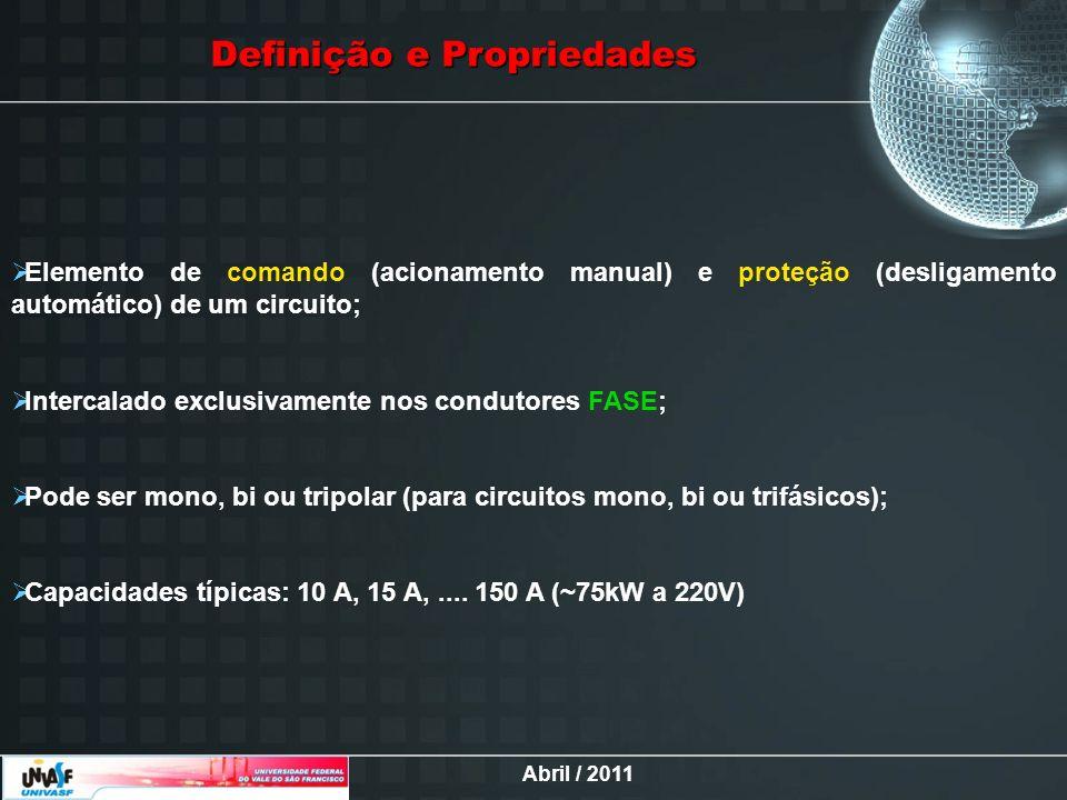 Abril / 2011 Definição e Propriedades Elemento de comando (acionamento manual) e proteção (desligamento automático) de um circuito; Intercalado exclus