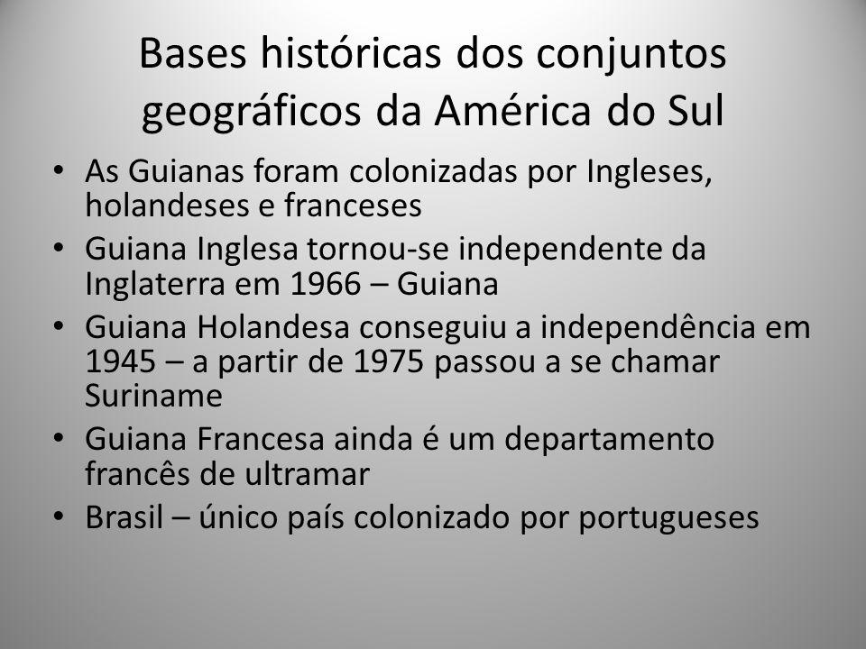 Bases históricas dos conjuntos geográficos da América do Sul As Guianas foram colonizadas por Ingleses, holandeses e franceses Guiana Inglesa tornou-s