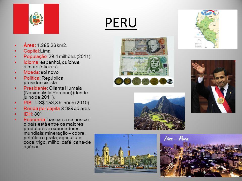 PERU Área: 1.285.26 km2. Capital:Lima População: 29,4 milhões (2011); Idioma: espanhol, quíchua, aimará (oficiais). Moeda: sol novo Política: Repúblic