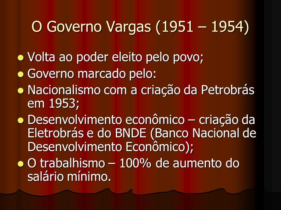O Governo Vargas (1951 – 1954) Volta ao poder eleito pelo povo; Volta ao poder eleito pelo povo; Governo marcado pelo: Governo marcado pelo: Nacionalismo com a criação da Petrobrás em 1953; Nacionalismo com a criação da Petrobrás em 1953; Desenvolvimento econômico – criação da Eletrobrás e do BNDE (Banco Nacional de Desenvolvimento Econômico); Desenvolvimento econômico – criação da Eletrobrás e do BNDE (Banco Nacional de Desenvolvimento Econômico); O trabalhismo – 100% de aumento do salário mínimo.