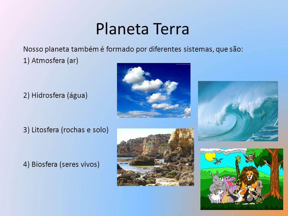 Planeta Terra Nosso planeta também é formado por diferentes sistemas, que são: 1) Atmosfera (ar) 2) Hidrosfera (água) 3) Litosfera (rochas e solo) 4)