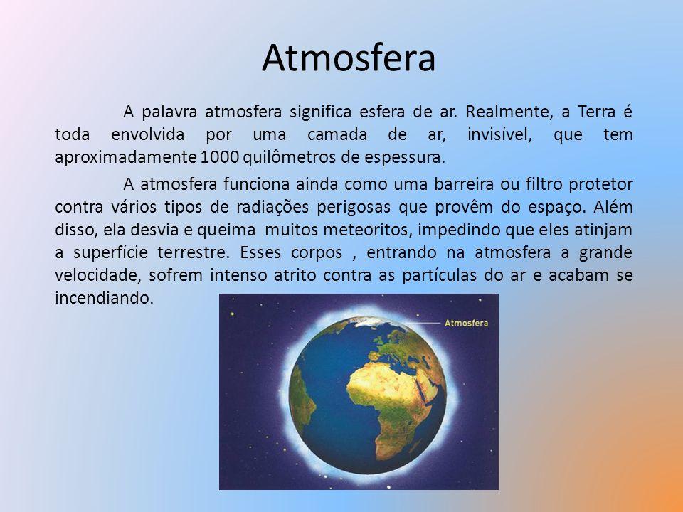 Atmosfera A palavra atmosfera significa esfera de ar. Realmente, a Terra é toda envolvida por uma camada de ar, invisível, que tem aproximadamente 100