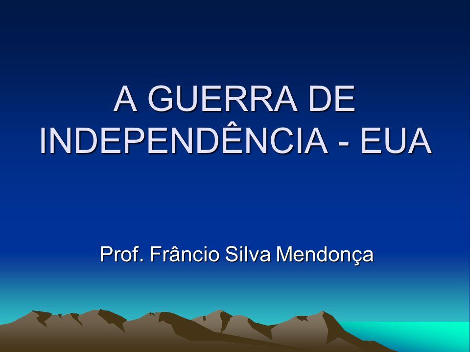 A GUERRA DE INDEPENDÊNCIA - EUA Prof. Frâncio Silva Mendonça