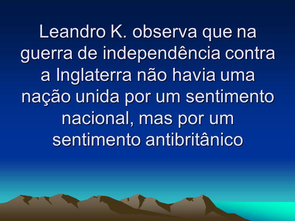 Leandro K. observa que na guerra de independência contra a Inglaterra não havia uma nação unida por um sentimento nacional, mas por um sentimento anti