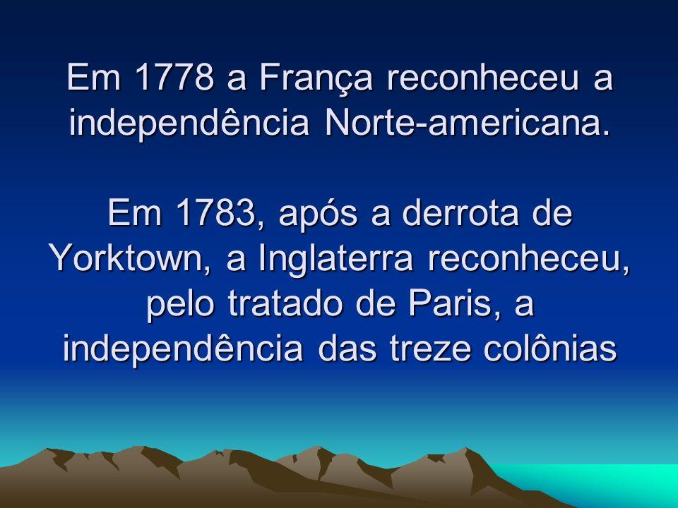 Em 1778 a França reconheceu a independência Norte-americana. Em 1783, após a derrota de Yorktown, a Inglaterra reconheceu, pelo tratado de Paris, a in