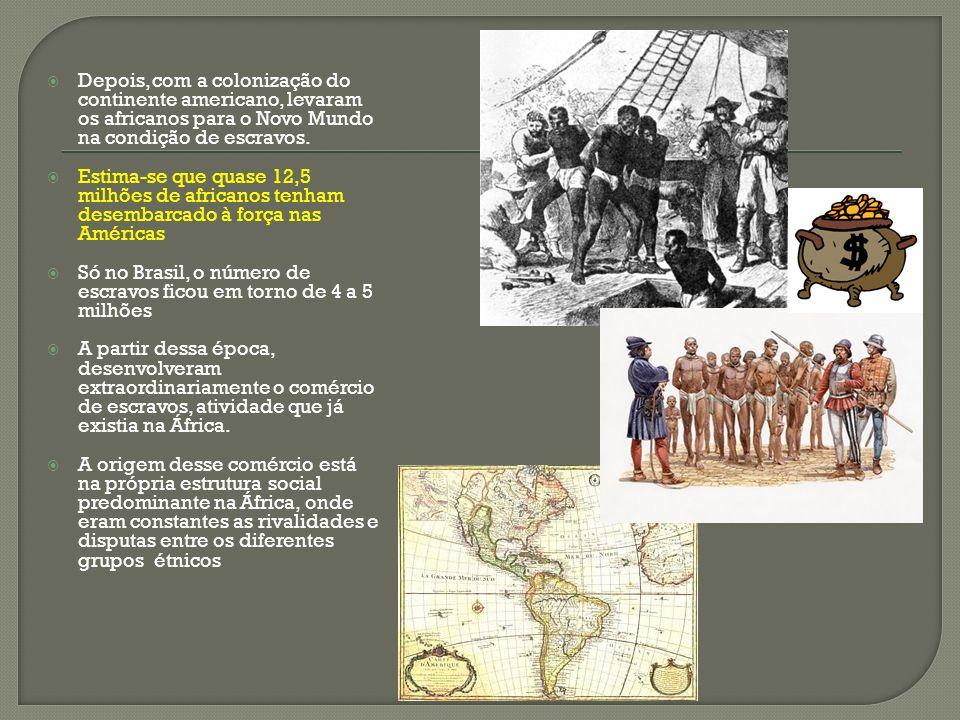 Depois, com a colonização do continente americano, levaram os africanos para o Novo Mundo na condição de escravos. Estima-se que quase 12,5 milhões de