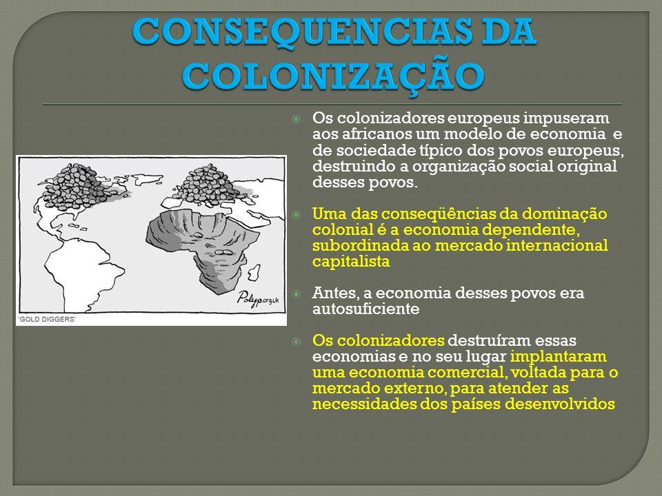 Os colonizadores europeus impuseram aos africanos um modelo de economia e de sociedade típico dos povos europeus, destruindo a organização social orig