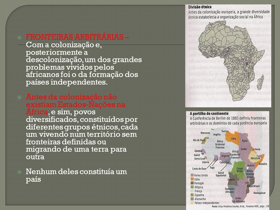 FRONTEIRAS ARBITRÁRIAS – Com a colonização e, posteriormente a descolonização, um dos grandes problemas vividos pelos africanos foi o da formação dos