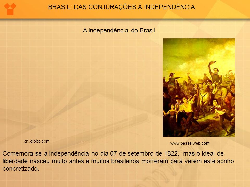 BRASIL: DAS CONJURAÇÕES À INDEPENDÊNCIA A independência do Brasil www.passeiweb.com g1.globo.com Comemora-se a independência no dia 07 de setembro de 1822, mas o ideal de liberdade nasceu muito antes e muitos brasileiros morreram para verem este sonho concretizado.
