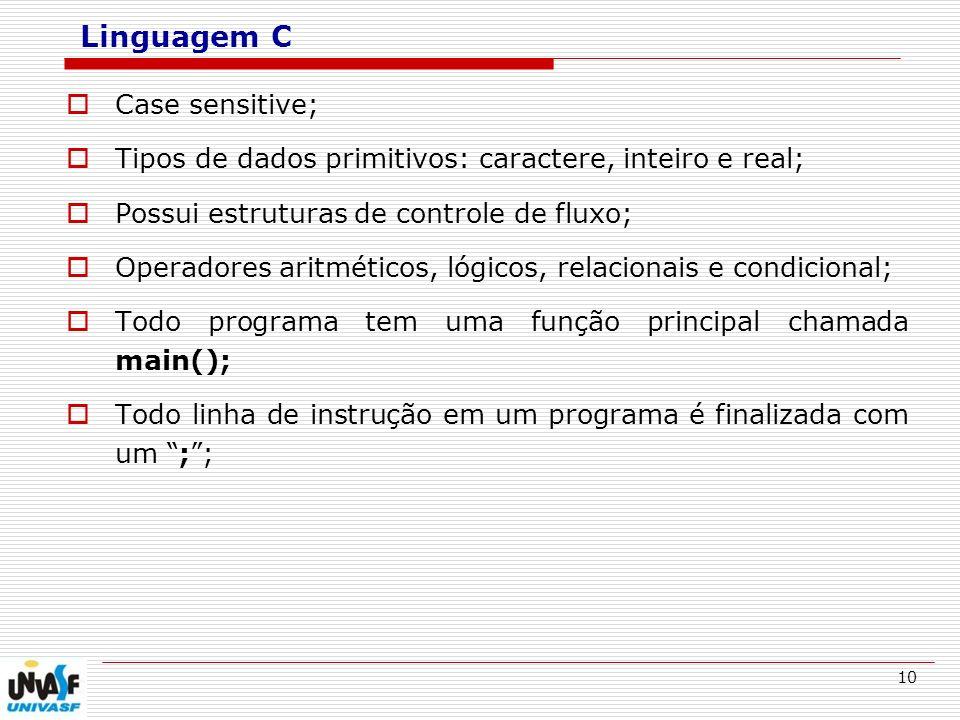 10 Linguagem C Case sensitive; Tipos de dados primitivos: caractere, inteiro e real; Possui estruturas de controle de fluxo; Operadores aritméticos, l