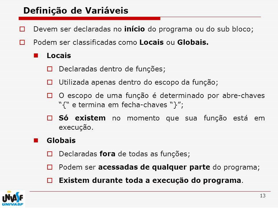 13 Definição de Variáveis Devem ser declaradas no início do programa ou do sub bloco; Podem ser classificadas como Locais ou Globais. Locais Declarada