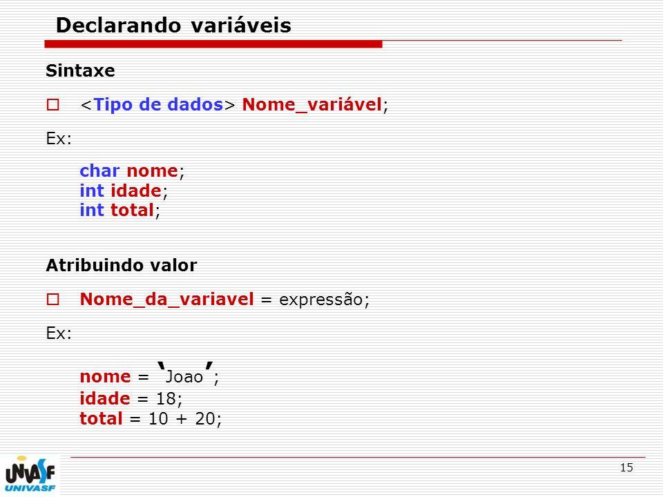 15 Declarando variáveis Sintaxe Nome_variável; Ex: char nome; int idade; int total; Atribuindo valor Nome_da_variavel = expressão; Ex: nome = Joao ; i