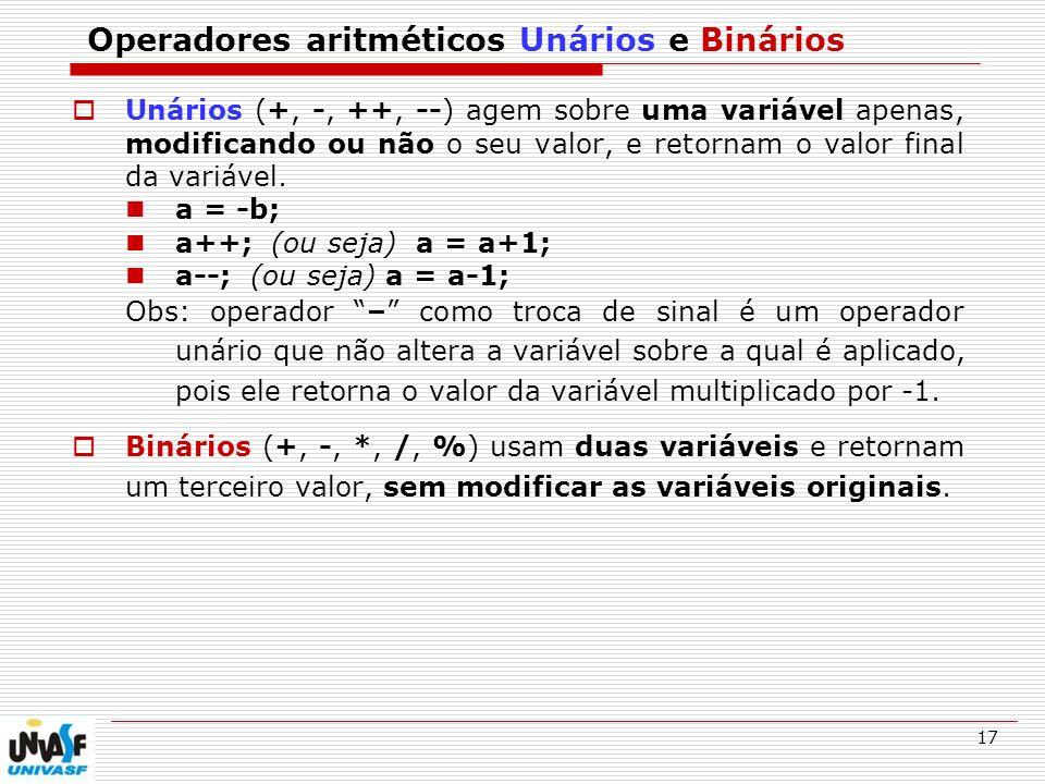 17 Operadores aritméticos Unários e Binários Unários (+, -, ++, --) agem sobre uma variável apenas, modificando ou não o seu valor, e retornam o valor