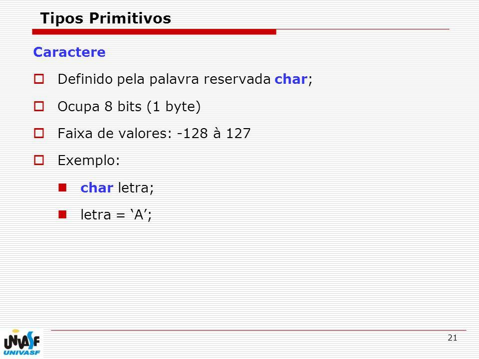 21 Tipos Primitivos Caractere Definido pela palavra reservada char; Ocupa 8 bits (1 byte) Faixa de valores: -128 à 127 Exemplo: char letra; letra = A;