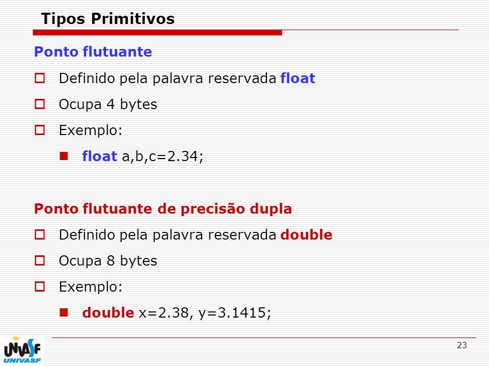 23 Tipos Primitivos Ponto flutuante Definido pela palavra reservada float Ocupa 4 bytes Exemplo: float a,b,c=2.34; Ponto flutuante de precisão dupla D